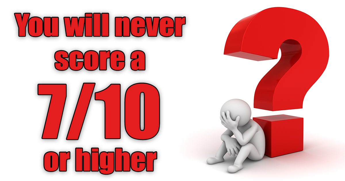 You will never score higher than a 7