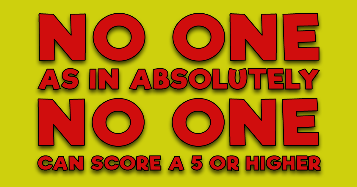 No one can score a 5 or higher. Can you prove us otherwise?